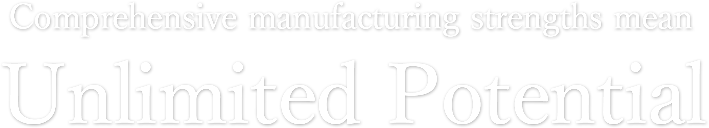 Comprehensive manufacturing strengths mean unlimited potential